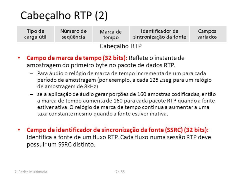7: Redes Multimídia7a-55 Cabeçalho RTP (2) Campo de marca de tempo (32 bits): Reflete o instante de amostragem do primeiro byte no pacote de dados RTP