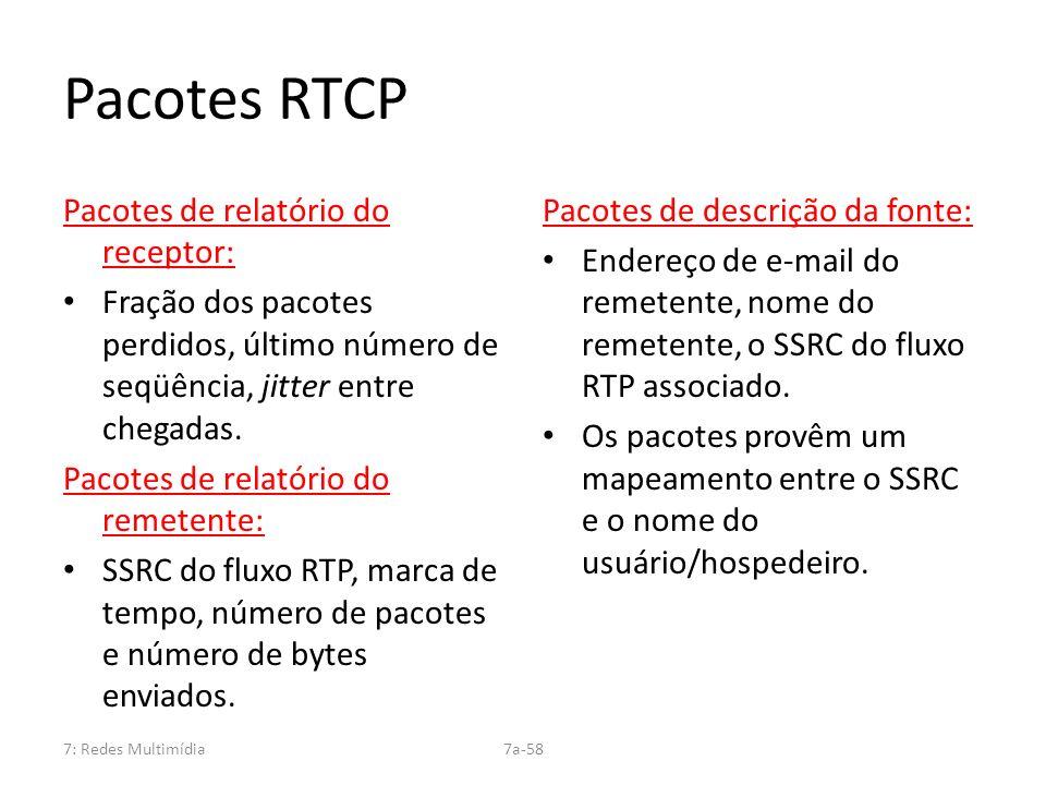7: Redes Multimídia7a-58 Pacotes RTCP Pacotes de relatório do receptor: Fração dos pacotes perdidos, último número de seqüência, jitter entre chegadas