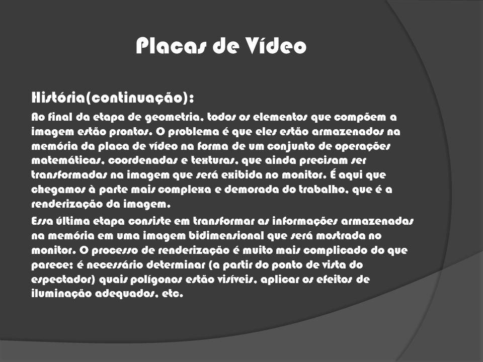 Placas de Vídeo História(continuação): Ao final da etapa de geometria, todos os elementos que compõem a imagem estão prontos. O problema é que eles es