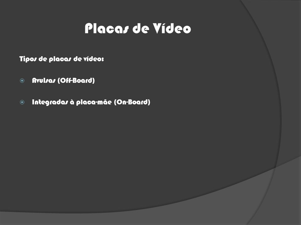 Placas de Vídeo Tipos de placas de vídeo: Avulsas (Off-Board) Integradas à placa-mãe (On-Board)