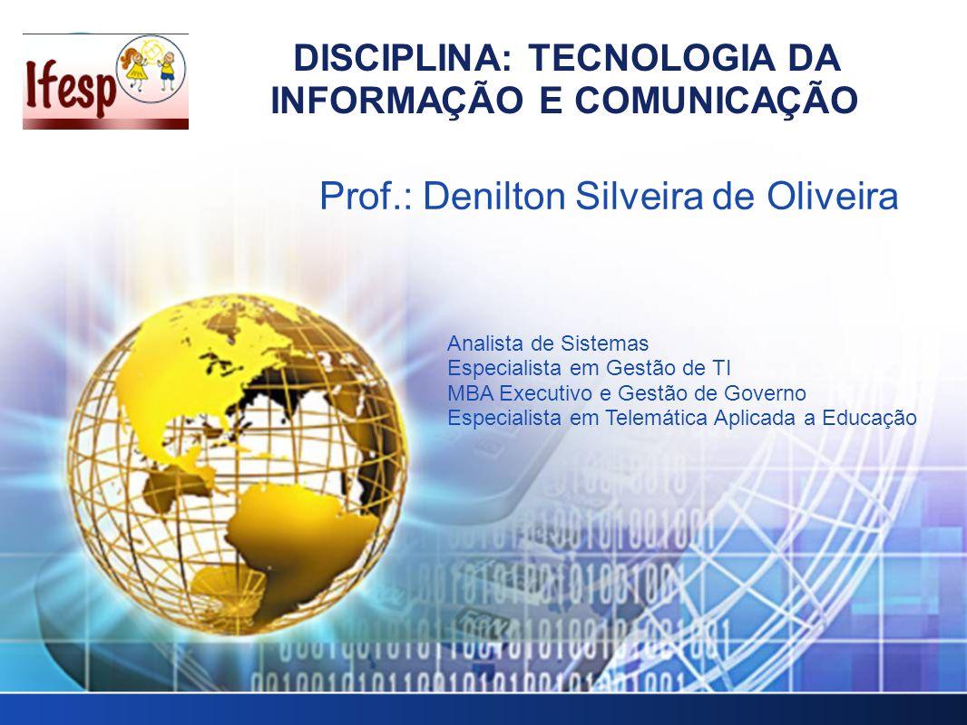DISCIPLINA: TECNOLOGIA DA INFORMAÇÃO E COMUNICAÇÃO Prof.: Denilton Silveira de Oliveira Analista de Sistemas Especialista em Gestão de TI MBA Executiv