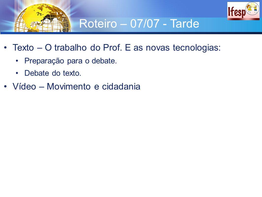Roteiro – 07/07 - Tarde Texto – O trabalho do Prof. E as novas tecnologias: Preparação para o debate. Debate do texto. Vídeo – Movimento e cidadania