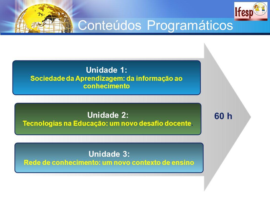 Conteúdos Programáticos Unidade 1: Sociedade da Aprendizagem: da informação ao conhecimento Unidade 2: Tecnologias na Educação: um novo desafio docent