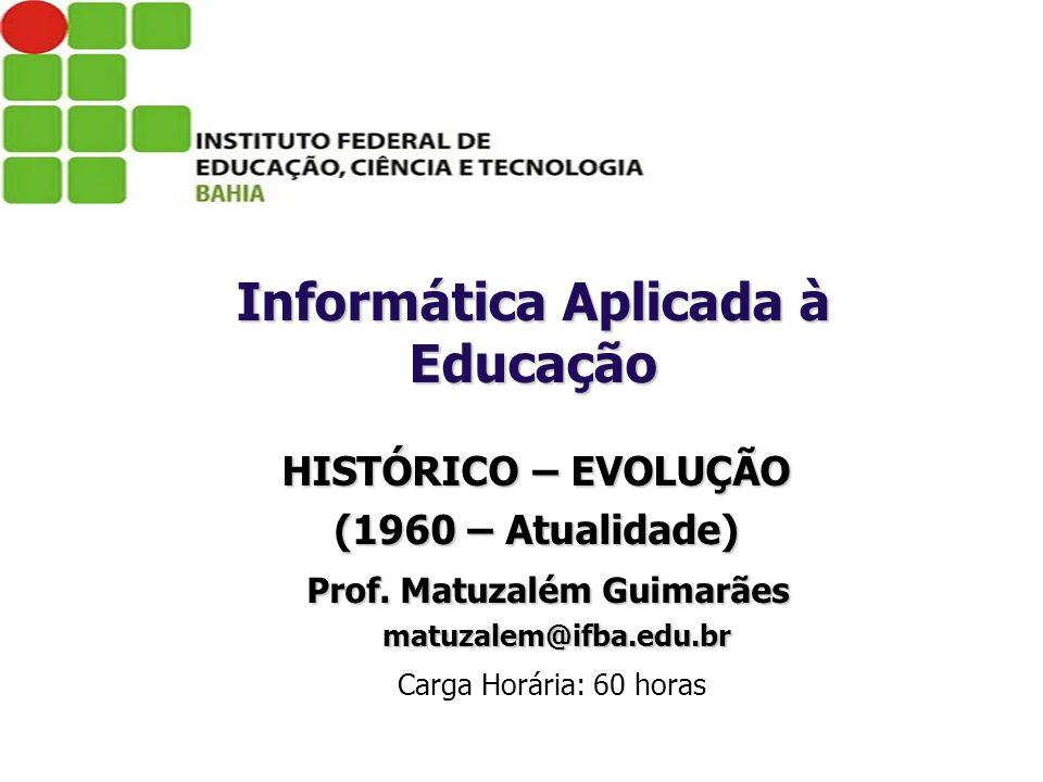 HISTÓRICO – EVOLUÇÃO (1960 – Atualidade) Prof. Matuzalém Guimarães Prof. Matuzalém Guimarães matuzalem@ifba.edu.br matuzalem@ifba.edu.br Carga Horária