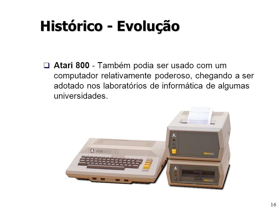 16 Histórico - Evolução Atari 800 - Também podia ser usado com um computador relativamente poderoso, chegando a ser adotado nos laboratórios de inform