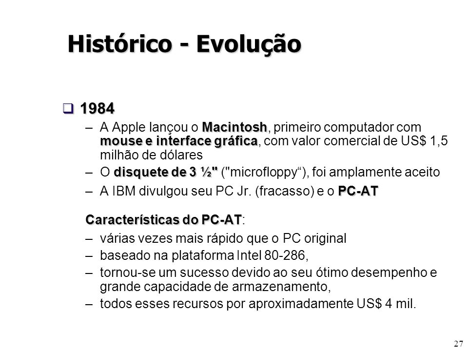 27 1984 1984 Macintosh mouse e interface gráfica –A Apple lançou o Macintosh, primeiro computador com mouse e interface gráfica, com valor comercial d