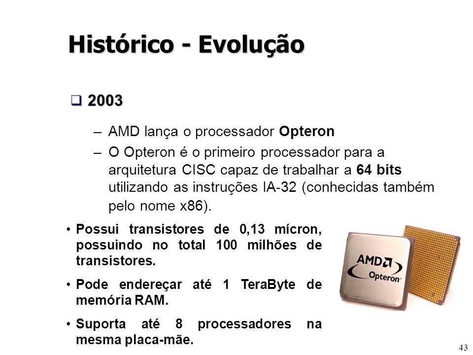 43 Histórico - Evolução 2003 2003 –AMD lança o processador Opteron –O Opteron é o primeiro processador para a arquitetura CISC capaz de trabalhar a 64