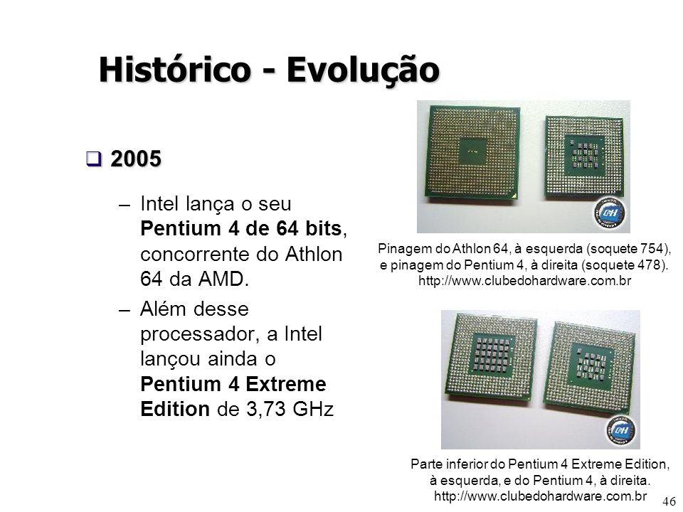 46 Histórico - Evolução 2005 2005 –Intel lança o seu Pentium 4 de 64 bits, concorrente do Athlon 64 da AMD. –Além desse processador, a Intel lançou ai