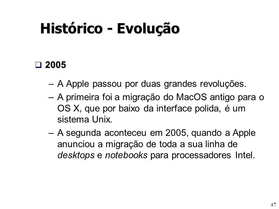 47 Histórico - Evolução 2005 2005 –A Apple passou por duas grandes revoluções. –A primeira foi a migração do MacOS antigo para o OS X, que por baixo d