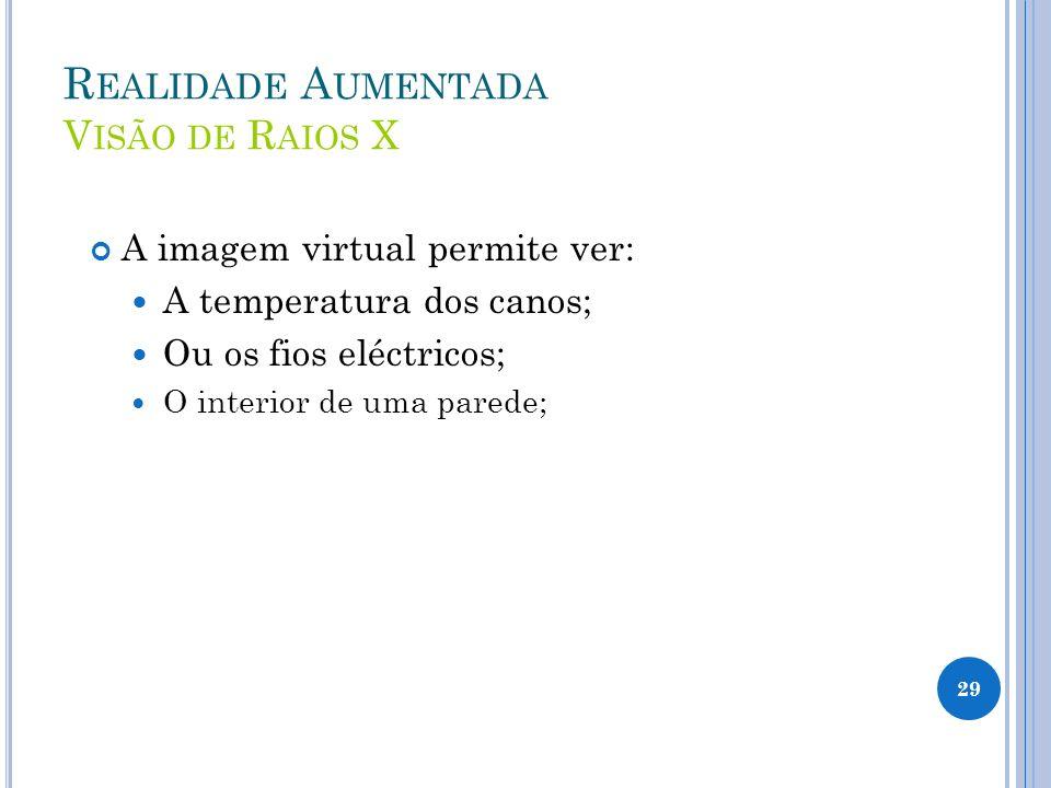 R EALIDADE A UMENTADA V ISÃO DE R AIOS X A imagem virtual permite ver: A temperatura dos canos; Ou os fios eléctricos; O interior de uma parede; 29