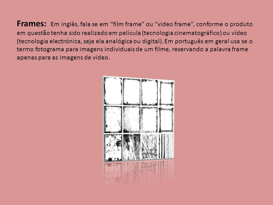 Frames: Em inglês, fala se em film frame ou video frame, conforme o produto em questão tenha sido realizado em película (tecnologia cinematográfico) o