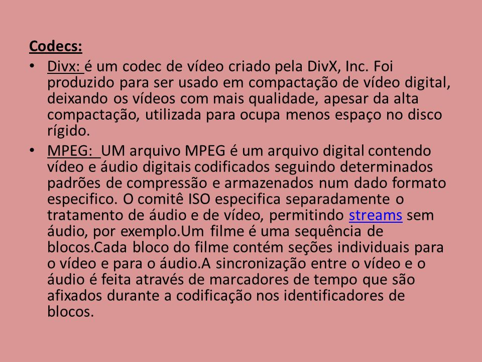 Codecs: Divx: é um codec de vídeo criado pela DivX, Inc. Foi produzido para ser usado em compactação de vídeo digital, deixando os vídeos com mais qua