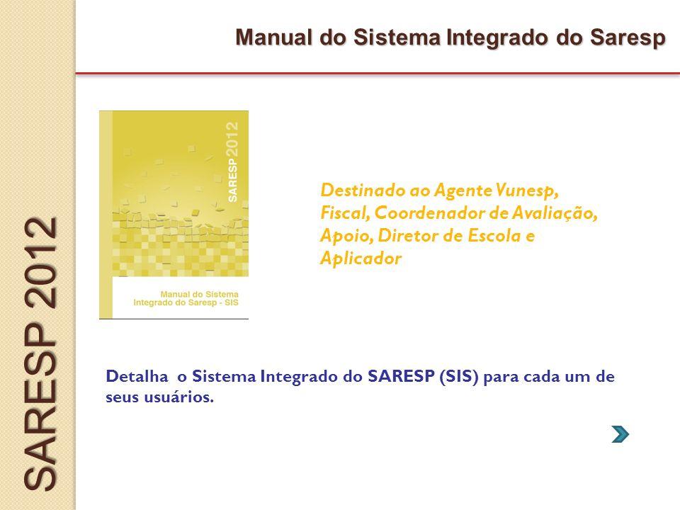 Manual do Sistema Integrado do Saresp Destinado ao Agente Vunesp, Fiscal, Coordenador de Avaliação, Apoio, Diretor de Escola e Aplicador Detalha o Sistema Integrado do SARESP (SIS) para cada um de seus usuários.
