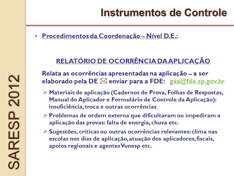Procedimentos da Coordenação – Nível D.E.: RELATÓRIO DE OCORRÊNCIA DA APLICAÇÃO Relata as ocorrências apresentadas na aplicação – a ser elaborado pela DE enviar para a FDE: gaa@fde.sp.gov.brgaa@fde.sp.gov.br Materiais de aplicação (Cadernos de Prova, Folhas de Respostas, Manual do Aplicador e Formulário de Controle da Aplicação): insuficiência, troca e outras ocorrências Problemas de ordem externa que dificultaram ou impediram a aplicação das provas: falta de energia, chuva etc.