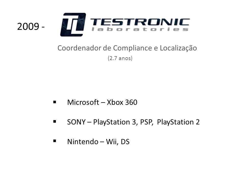 Microsoft – Xbox 360 SONY – PlayStation 3, PSP, PlayStation 2 Nintendo – Wii, DS Coordenador de Compliance e Localização (2.7 anos) 2009 -
