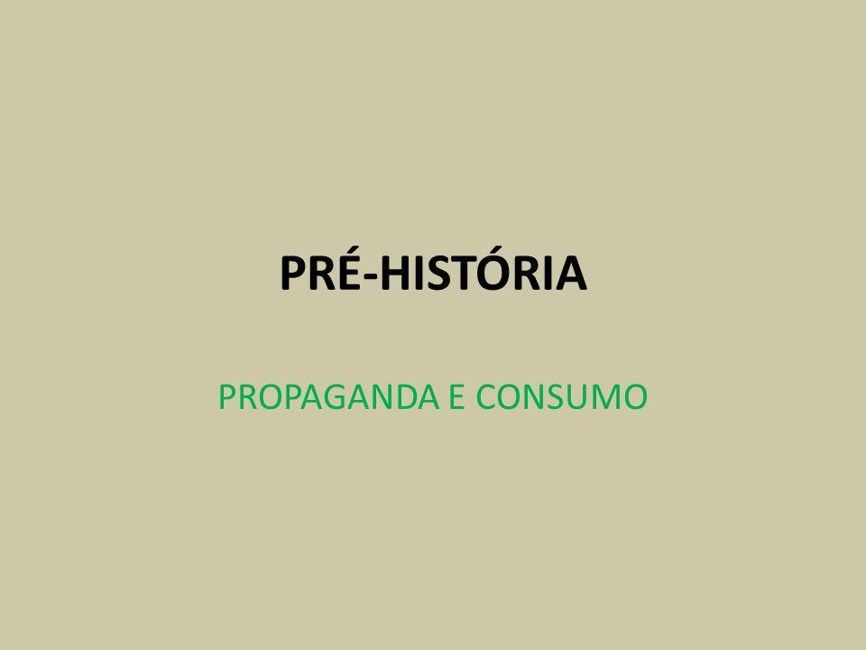 PRÉ-HISTÓRIA PROPAGANDA E CONSUMO
