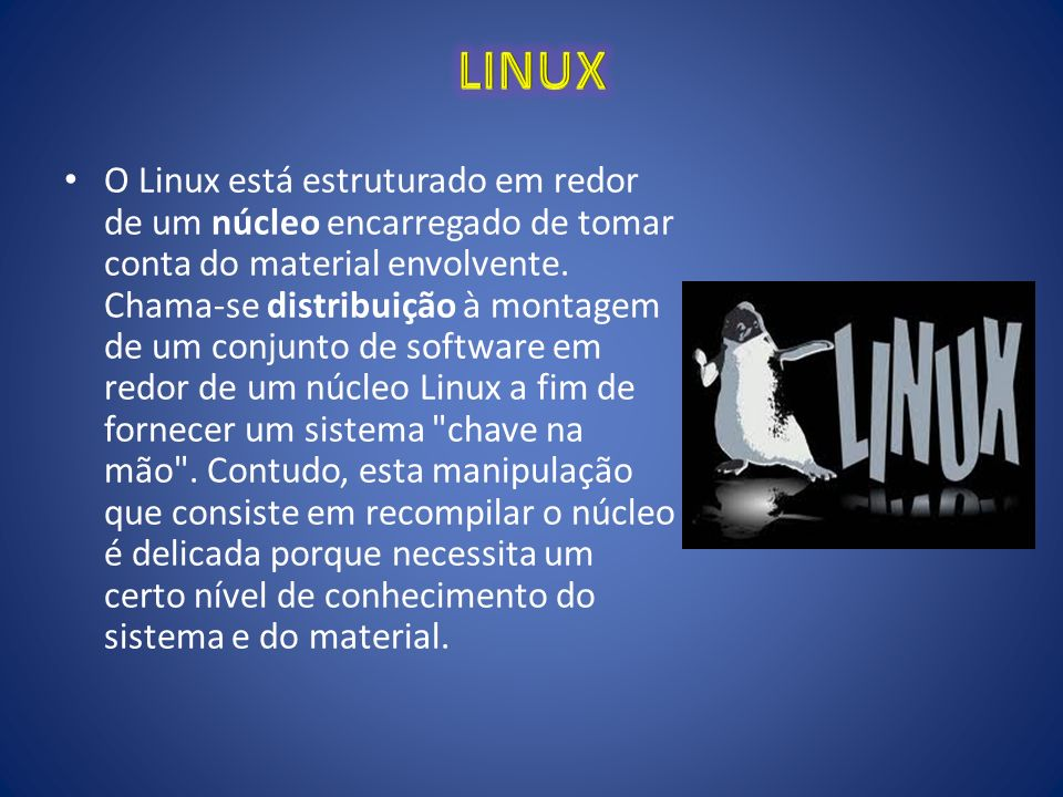 O Linux está estruturado em redor de um núcleo encarregado de tomar conta do material envolvente. Chama-se distribuição à montagem de um conjunto de s