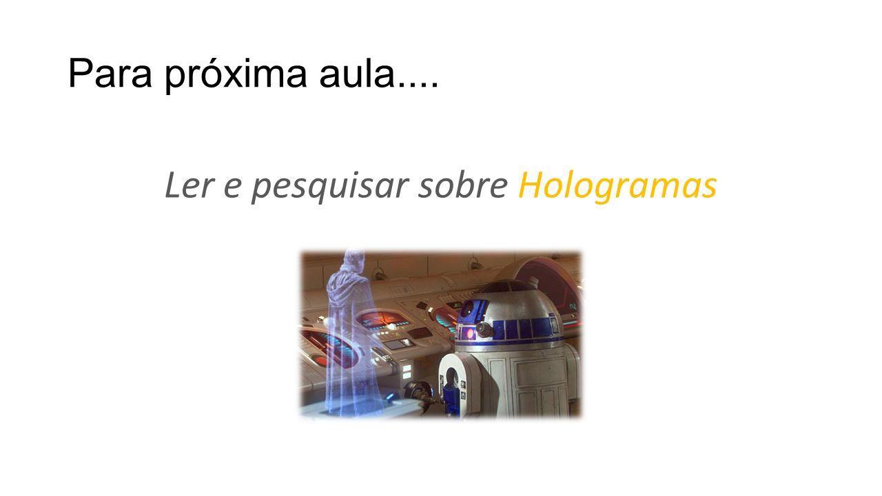 Para próxima aula.... Ler e pesquisar sobre Hologramas