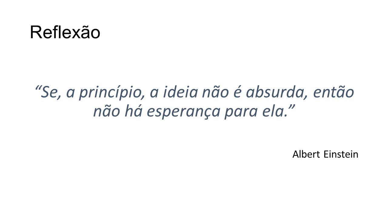Reflexão Se, a princípio, a ideia não é absurda, então não há esperança para ela. Albert Einstein