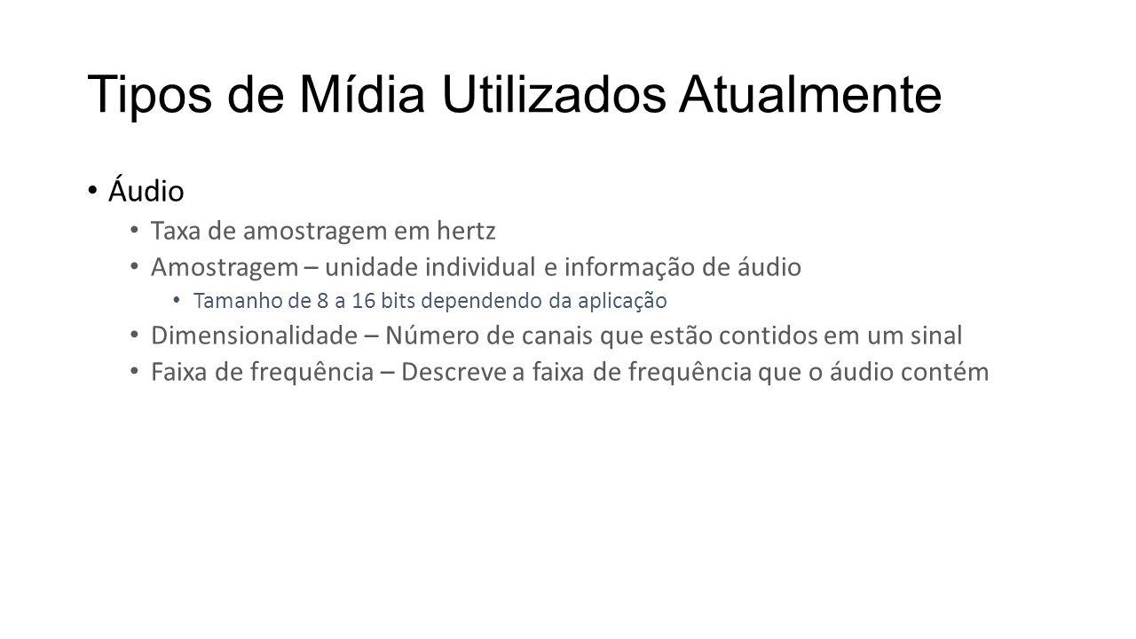 Tipos de Mídia Utilizados Atualmente Áudio Taxa de amostragem em hertz Amostragem – unidade individual e informação de áudio Tamanho de 8 a 16 bits de