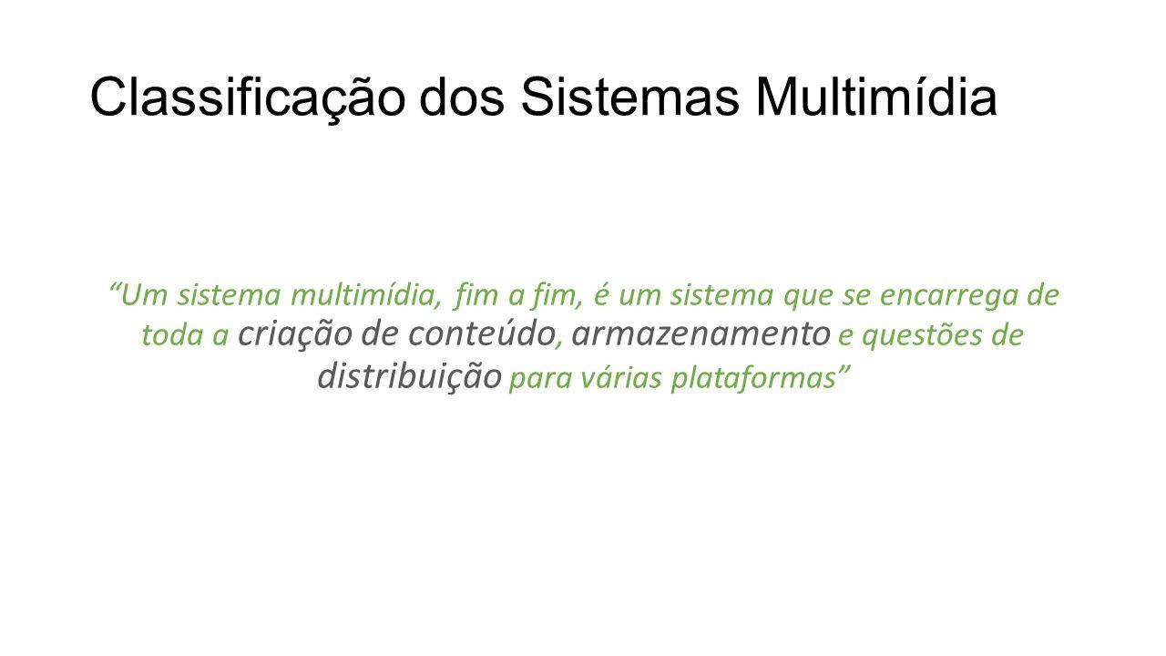Classificação dos Sistemas Multimídia Um sistema multimídia, fim a fim, é um sistema que se encarrega de toda a criação de conteúdo, armazenamento e q