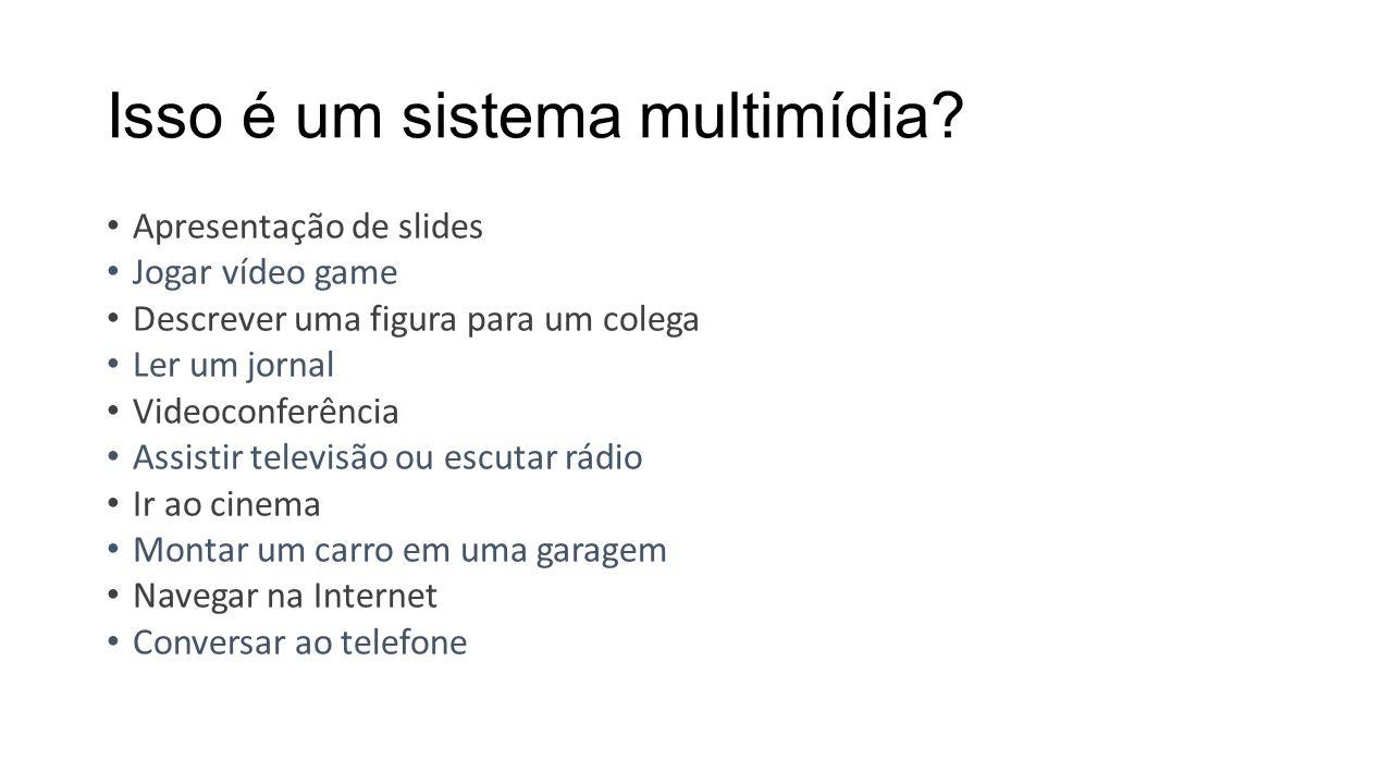 Isso é um sistema multimídia? Apresentação de slides Jogar vídeo game Descrever uma figura para um colega Ler um jornal Videoconferência Assistir tele