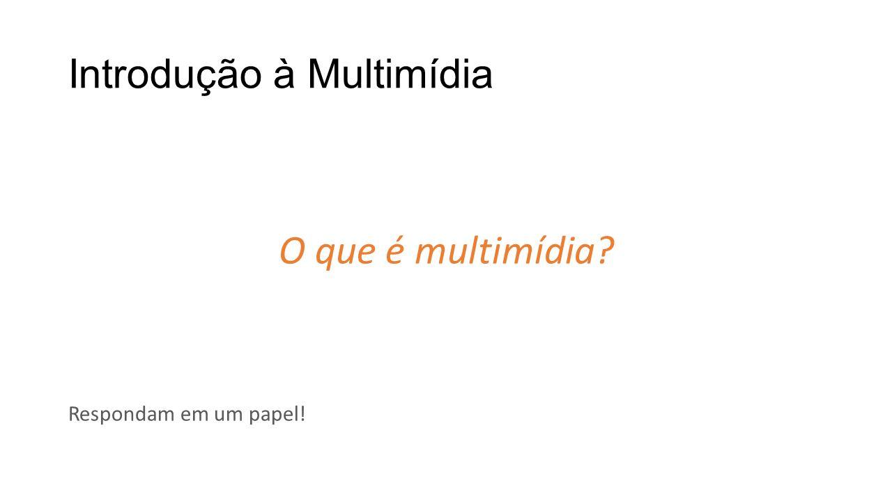 Introdução à Multimídia O que é multimídia? Respondam em um papel!