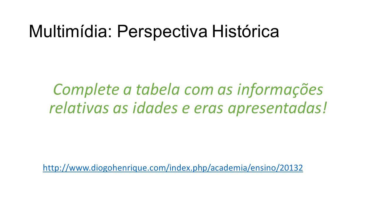 Multimídia: Perspectiva Histórica Complete a tabela com as informações relativas as idades e eras apresentadas! http://www.diogohenrique.com/index.php