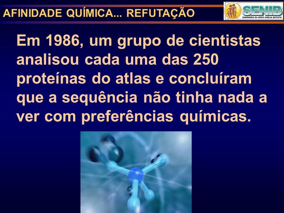 AFINIDADE QUÍMICA... REFUTAÇÃO Em 1986, um grupo de cientistas analisou cada uma das 250 proteínas do atlas e concluíram que a sequência não tinha nad