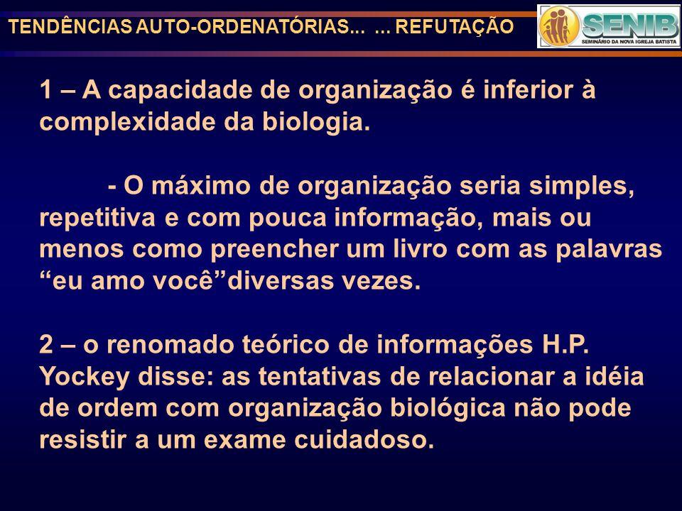 TENDÊNCIAS AUTO-ORDENATÓRIAS...... REFUTAÇÃO 1 – A capacidade de organização é inferior à complexidade da biologia. - O máximo de organização seria si