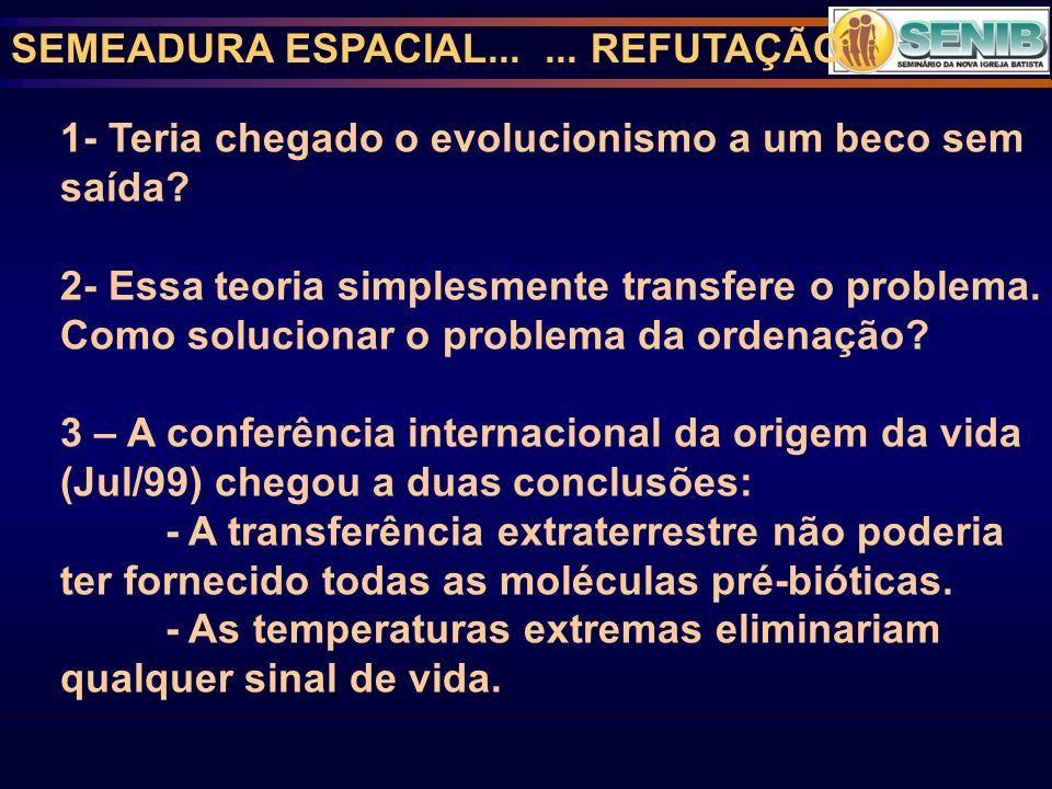 SEMEADURA ESPACIAL...... REFUTAÇÃO 1- Teria chegado o evolucionismo a um beco sem saída? 2- Essa teoria simplesmente transfere o problema. Como soluci