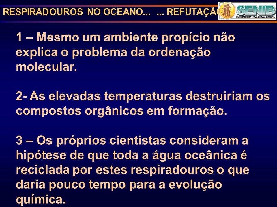 RESPIRADOUROS NO OCEANO...... REFUTAÇÃO 1 – Mesmo um ambiente propício não explica o problema da ordenação molecular. 2- As elevadas temperaturas dest