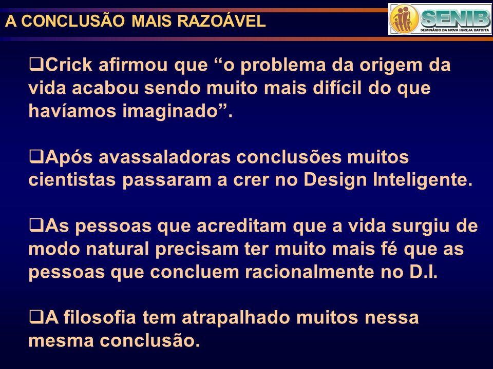 A CONCLUSÃO MAIS RAZOÁVEL Crick afirmou que o problema da origem da vida acabou sendo muito mais difícil do que havíamos imaginado. Após avassaladoras