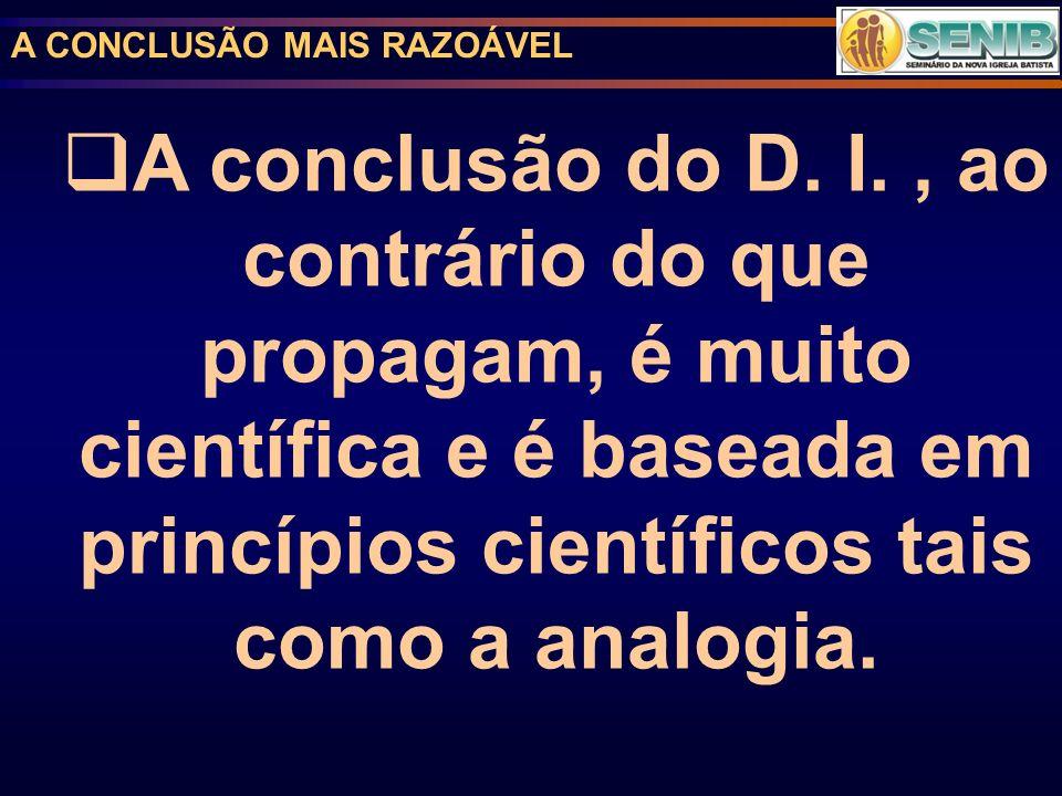 A CONCLUSÃO MAIS RAZOÁVEL A conclusão do D. I., ao contrário do que propagam, é muito científica e é baseada em princípios científicos tais como a ana