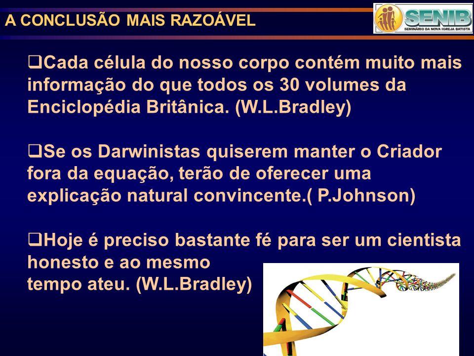 A CONCLUSÃO MAIS RAZOÁVEL Cada célula do nosso corpo contém muito mais informação do que todos os 30 volumes da Enciclopédia Britânica. (W.L.Bradley)