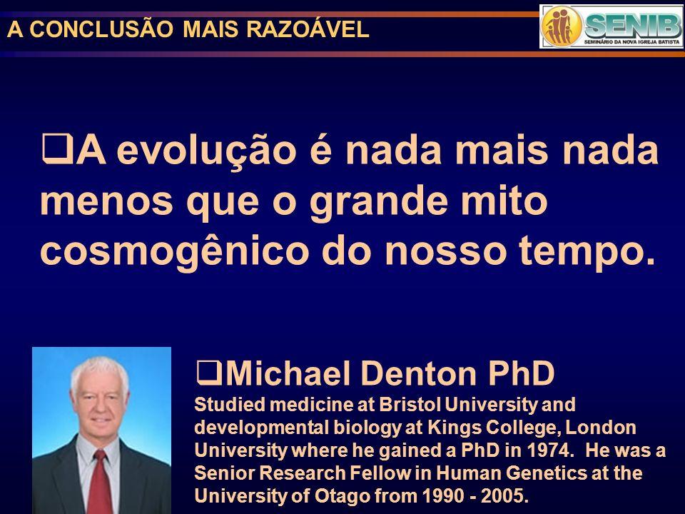 A CONCLUSÃO MAIS RAZOÁVEL A evolução é nada mais nada menos que o grande mito cosmogênico do nosso tempo. Michael Denton PhD Studied medicine at Brist
