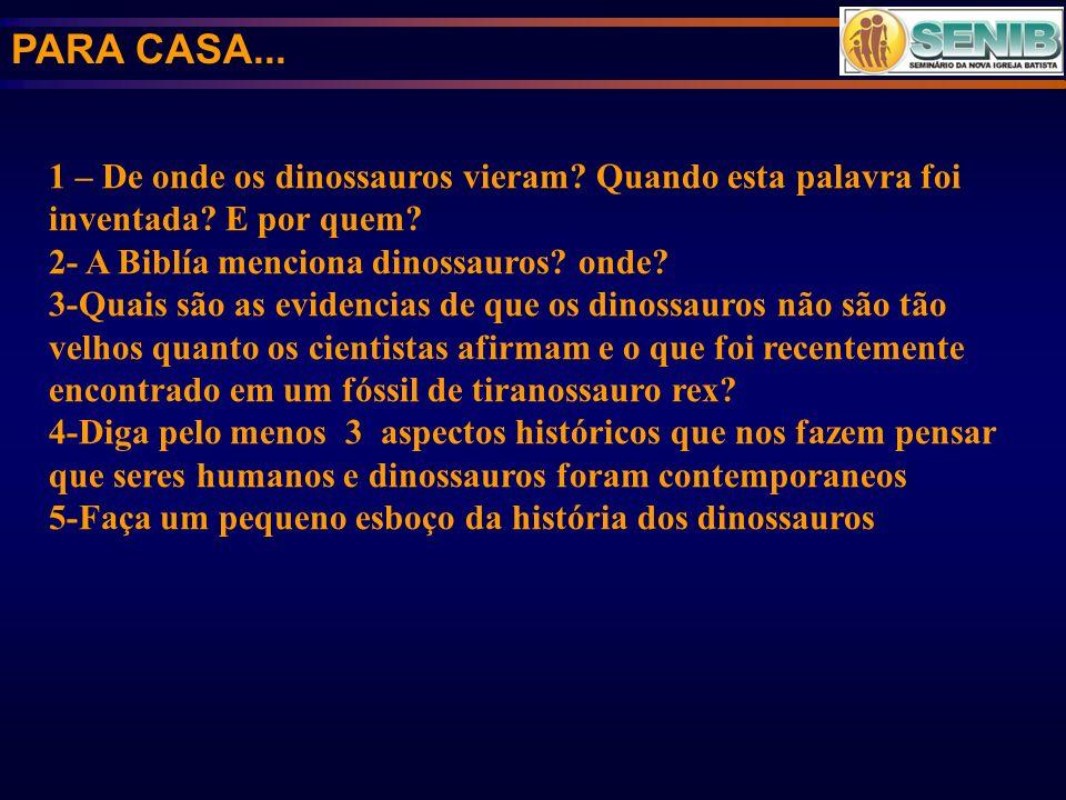 PARA CASA... 1 – De onde os dinossauros vieram? Quando esta palavra foi inventada? E por quem? 2- A Biblía menciona dinossauros? onde? 3-Quais são as