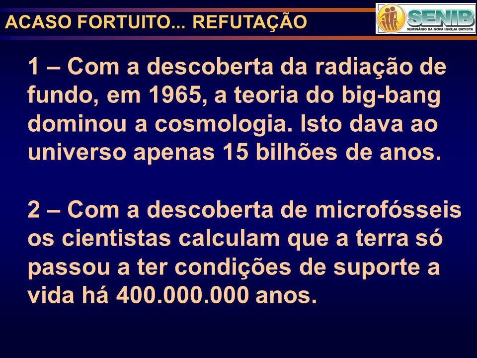 ACASO FORTUITO... REFUTAÇÃO 1 – Com a descoberta da radiação de fundo, em 1965, a teoria do big-bang dominou a cosmologia. Isto dava ao universo apena