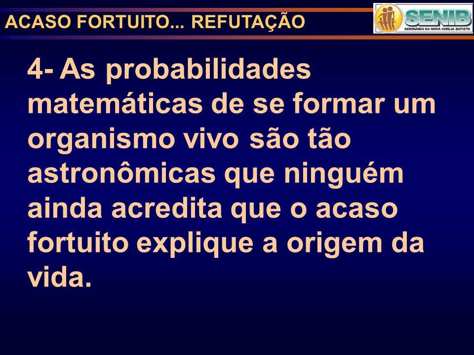 ACASO FORTUITO... REFUTAÇÃO 4- As probabilidades matemáticas de se formar um organismo vivo são tão astronômicas que ninguém ainda acredita que o acas