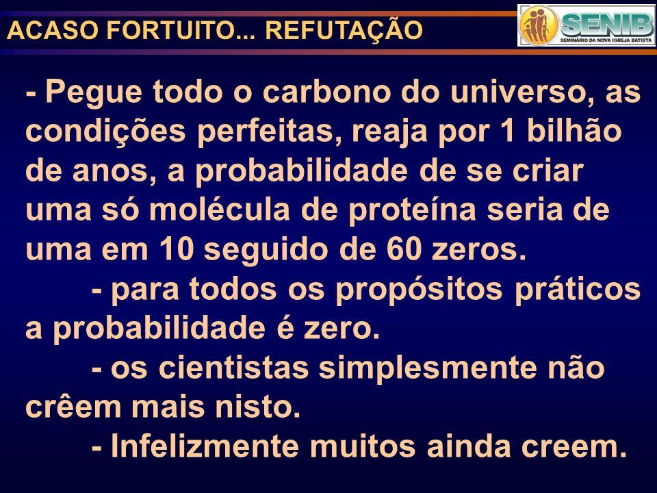 ACASO FORTUITO... REFUTAÇÃO - Pegue todo o carbono do universo, as condições perfeitas, reaja por 1 bilhão de anos, a probabilidade de se criar uma só