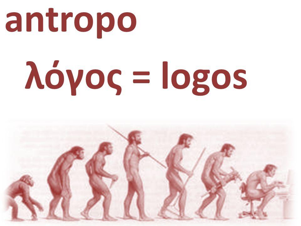 antropo|logia λόγος = logos