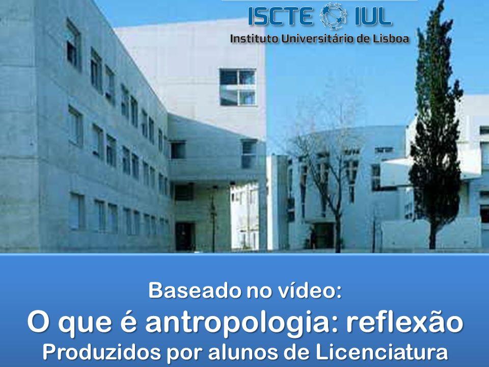 Baseado no vídeo: O que é antropologia: reflexão Produzidos por alunos de Licenciatura Baseado no vídeo: O que é antropologia: reflexão Produzidos por alunos de Licenciatura