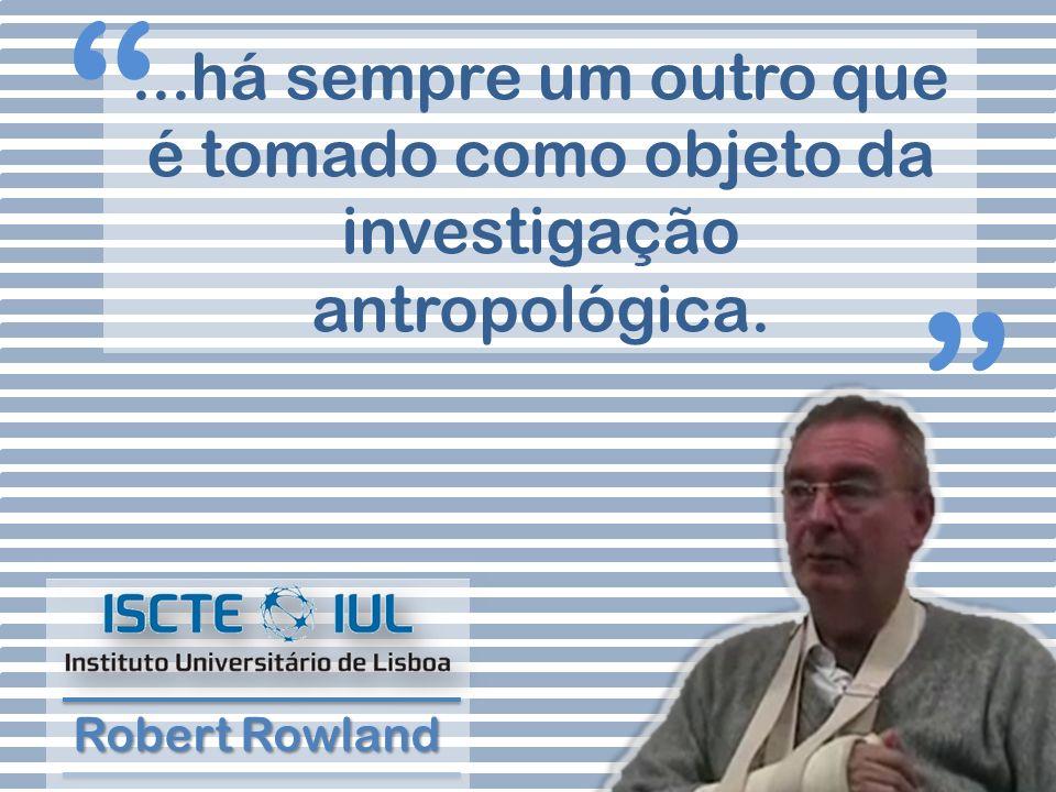 ...há sempre um outro que é tomado como objeto da investigação antropológica. Robert Rowland