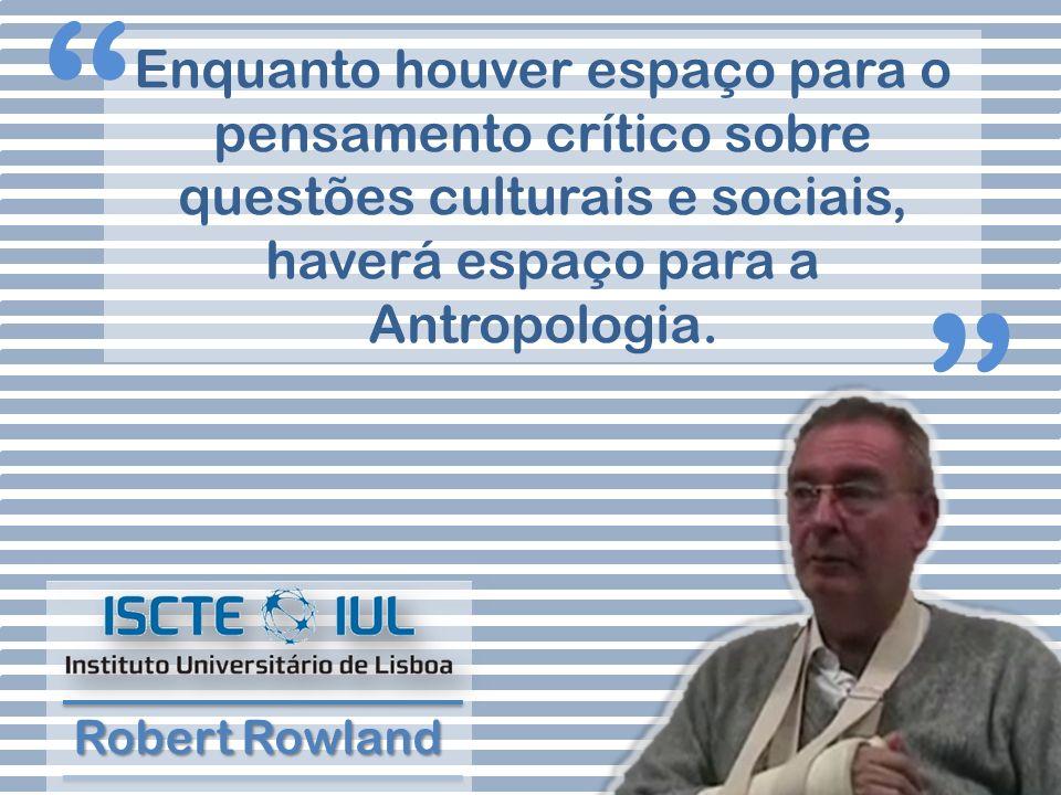 Enquanto houver espaço para o pensamento crítico sobre questões culturais e sociais, haverá espaço para a Antropologia. Robert Rowland