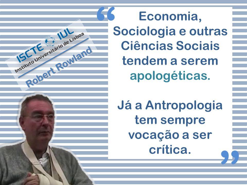 Economia, Sociologia e outras Ciências Sociais tendem a serem apologéticas. Já a Antropologia tem sempre vocação a ser crítica. Robert Rowland