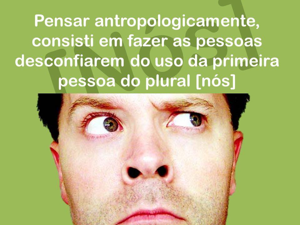 [Nós] Pensar antropologicamente, consisti em fazer as pessoas desconfiarem do uso da primeira pessoa do plural [nós]