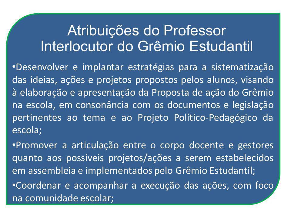 Atribuições do Professor Interlocutor do Grêmio Estudantil Desenvolver e implantar estratégias para a sistematização das ideias, ações e projetos prop