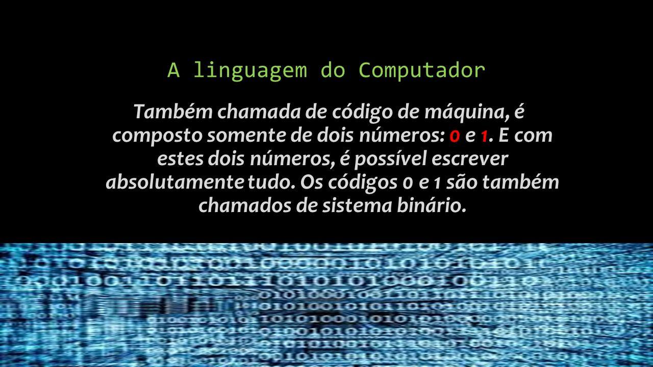 A linguagem do Computador Também chamada de código de máquina, é composto somente de dois números: 0 e 1.