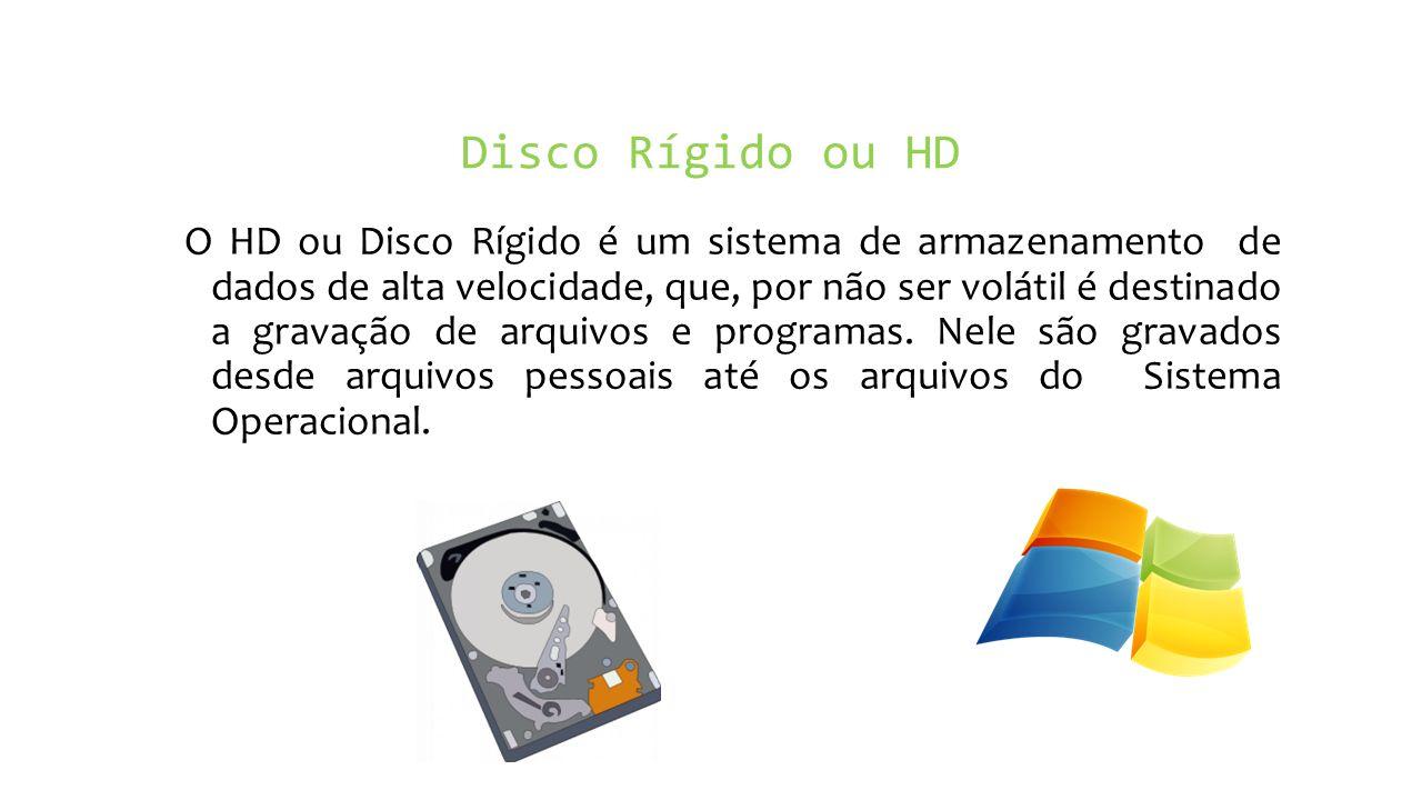 Disco Rígido ou HD O HD ou Disco Rígido é um sistema de armazenamento de dados de alta velocidade, que, por não ser volátil é destinado a gravação de arquivos e programas.