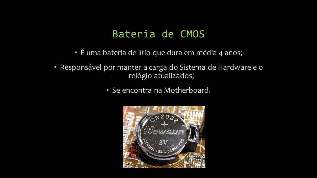 É uma bateria de lítio que dura em média 4 anos; Responsável por manter a carga do Sistema de Hardware e o relógio atualizados; Se encontra na Motherboard.